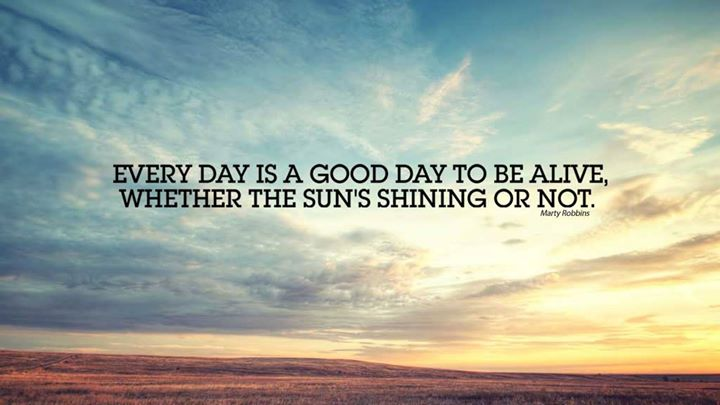 Every day is a good day to be alive, whether the suns shining or not.